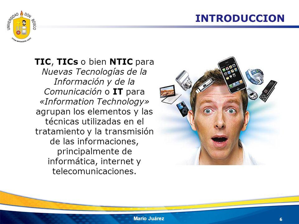 Mario Juárez 6 INTRODUCCION TIC, TICs o bien NTIC para Nuevas Tecnologías de la Información y de la Comunicación o IT para «Information Technology» ag