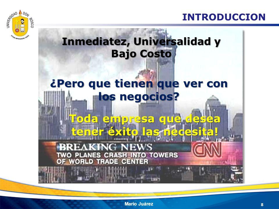 Mario Juárez Inmediatez, Universalidad y Bajo Costo ¿Pero que tienen que ver con los negocios? Toda empresa que desea tener éxito las necesita! 8 INTR