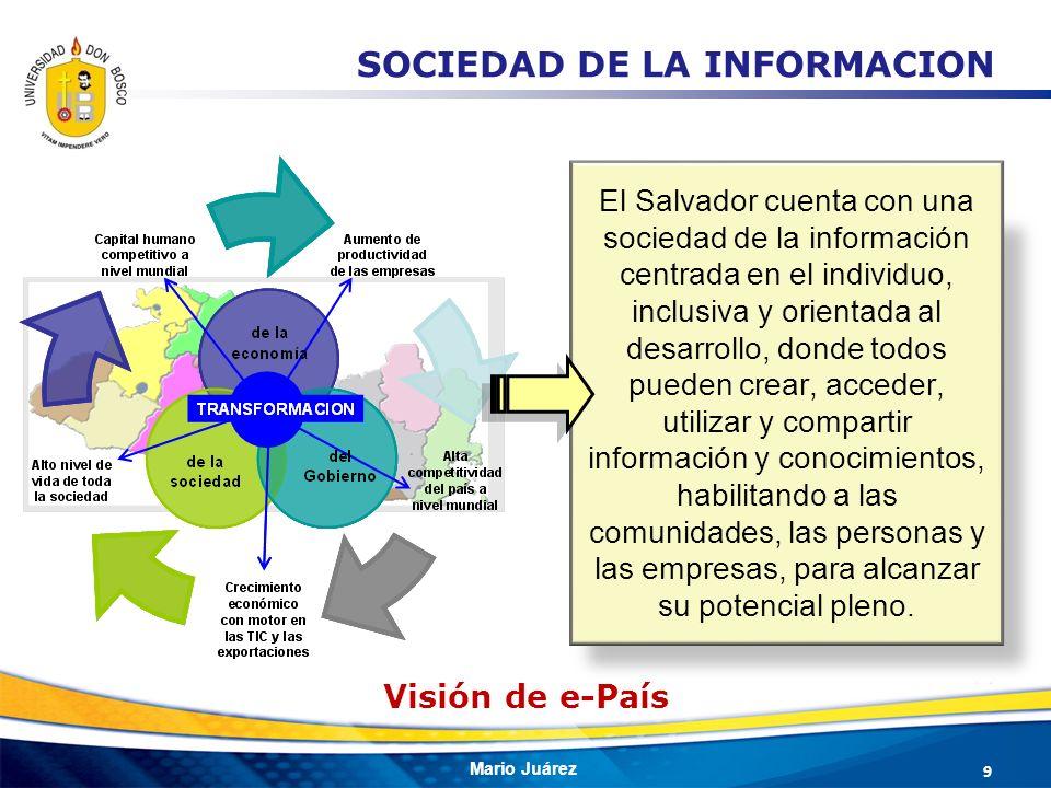 Mario Juárez 9 El Salvador cuenta con una sociedad de la información centrada en el individuo, inclusiva y orientada al desarrollo, donde todos pueden