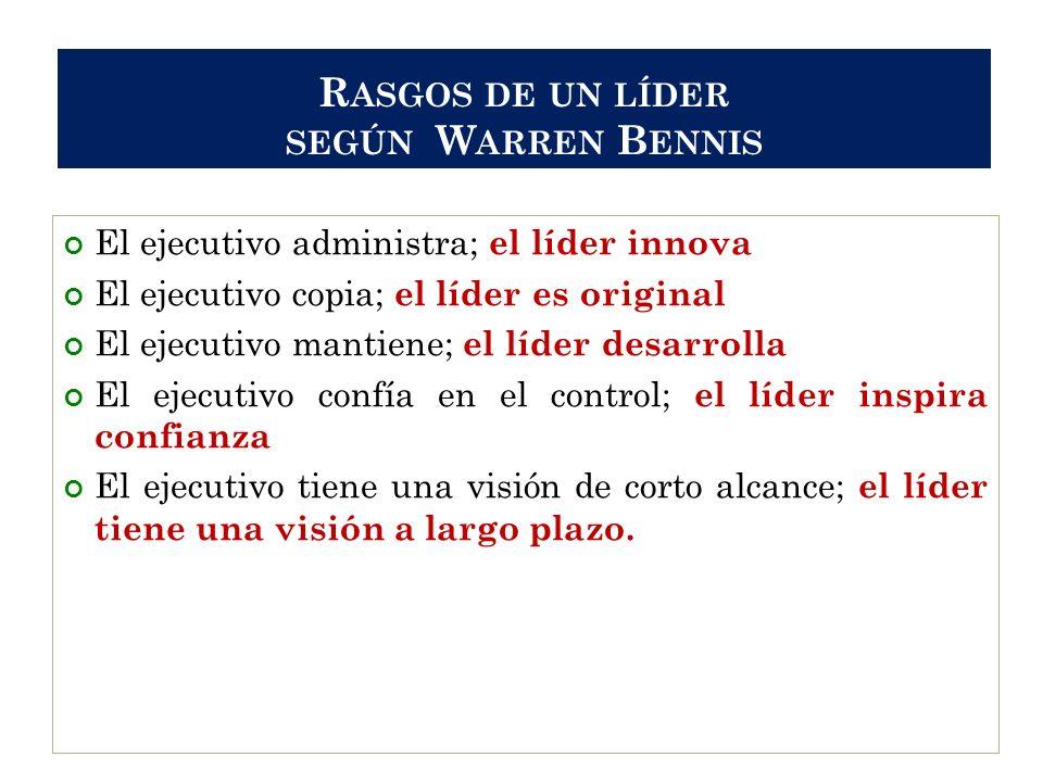 R ASGOS DE UN LÍDER SEGÚN W ARREN B ENNIS El ejecutivo administra; el líder innova El ejecutivo copia; el líder es original El ejecutivo mantiene; el