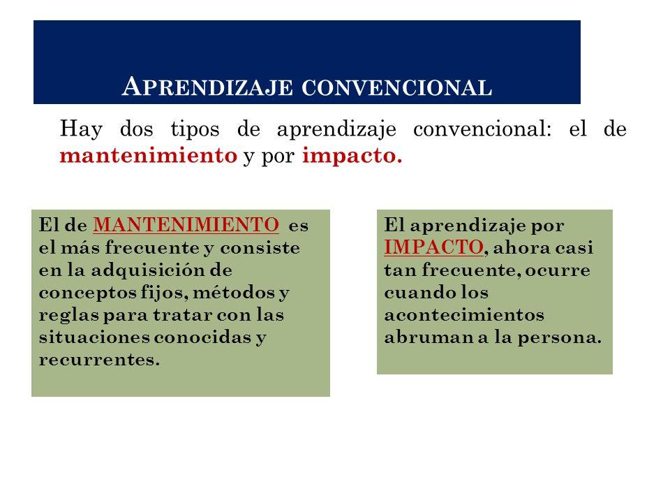 A PRENDIZAJE CONVENCIONAL Hay dos tipos de aprendizaje convencional: el de mantenimiento y por impacto. El de MANTENIMIENTO es el más frecuente y cons
