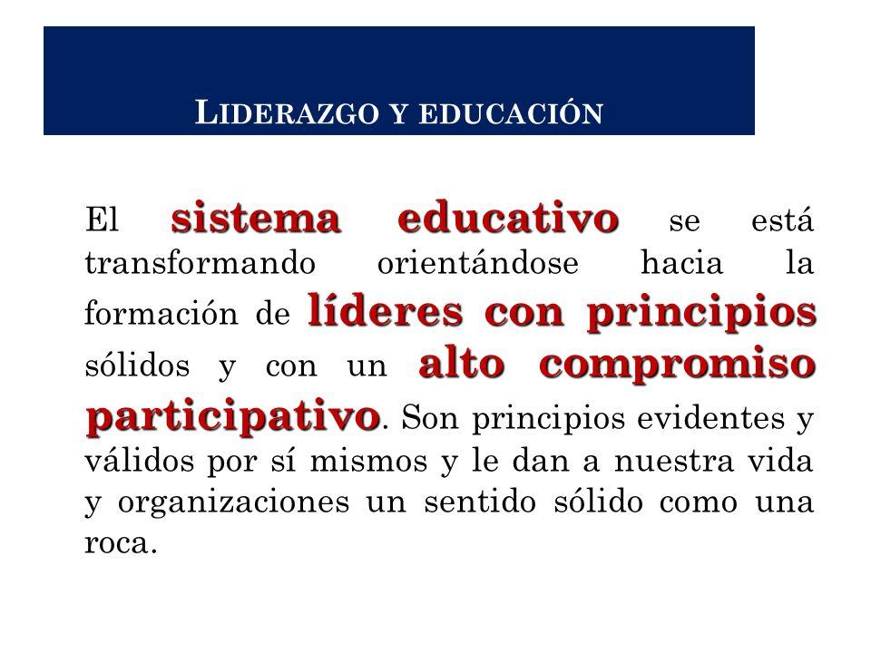 L IDERAZGO Y EDUCACIÓN sistema educativo líderes con principios alto compromiso participativo El sistema educativo se está transformando orientándose