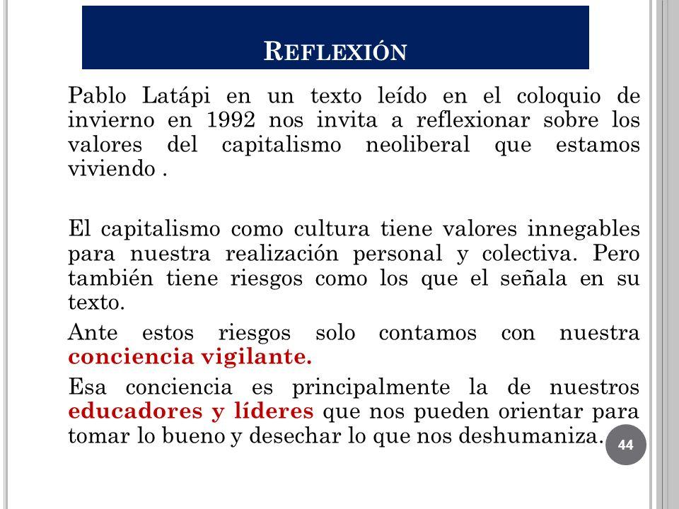 R EFLEXIÓN Pablo Latápi en un texto leído en el coloquio de invierno en 1992 nos invita a reflexionar sobre los valores del capitalismo neoliberal que