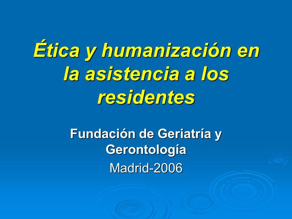 Ética y humanización en la asistencia a los residentes Fundación de Geriatría y Gerontología Madrid-2006