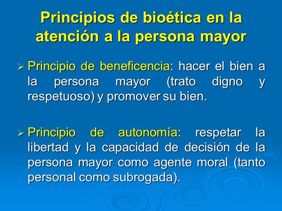 Principios de bioética en la atención a la persona mayor Principio de beneficencia: hacer el bien a la persona mayor (trato digno y respetuoso) y prom