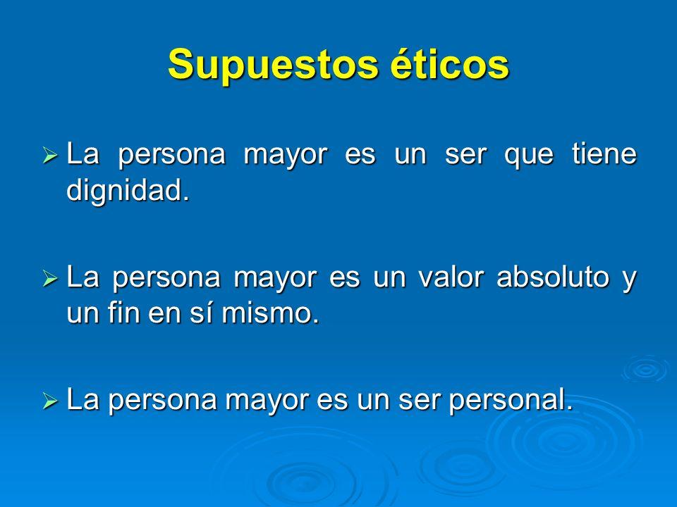 Supuestos éticos La persona mayor es un ser que tiene dignidad. La persona mayor es un ser que tiene dignidad. La persona mayor es un valor absoluto y