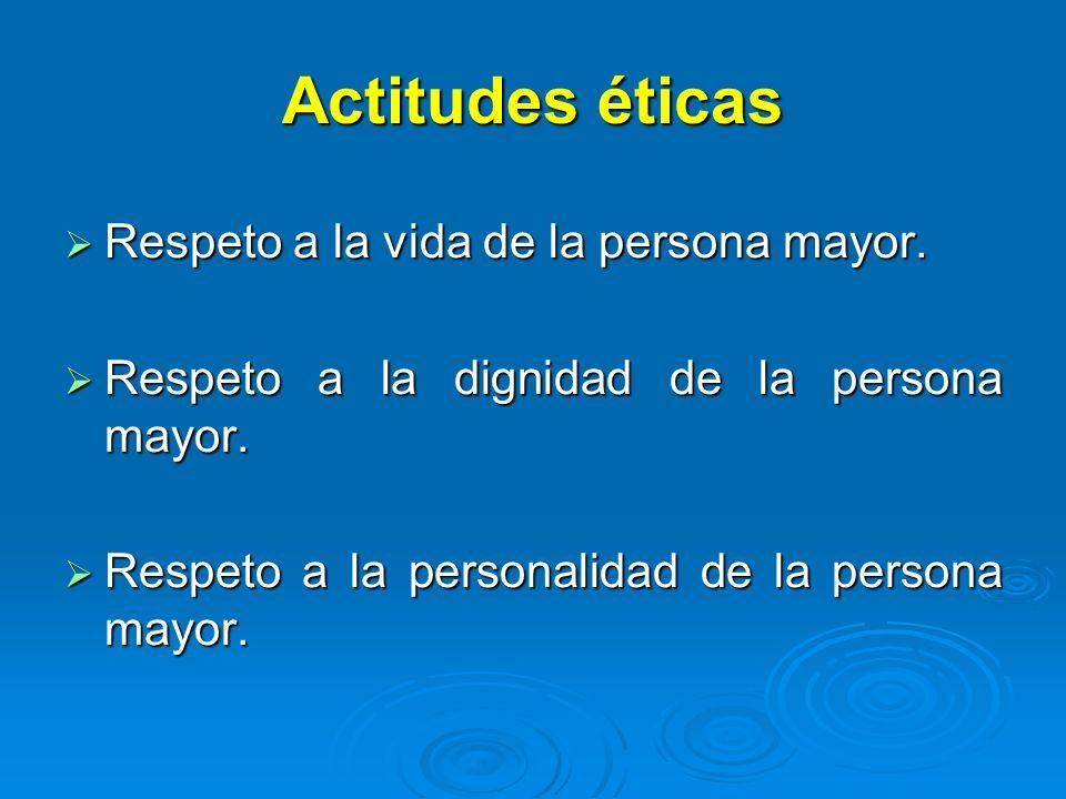 Actitudes éticas Respeto a la vida de la persona mayor. Respeto a la vida de la persona mayor. Respeto a la dignidad de la persona mayor. Respeto a la