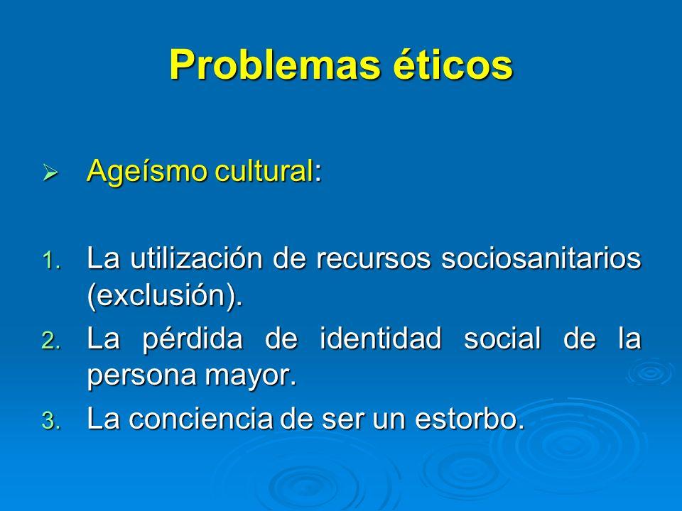Problemas éticos Ageísmo cultural: Ageísmo cultural: 1. La utilización de recursos sociosanitarios (exclusión). 2. La pérdida de identidad social de l