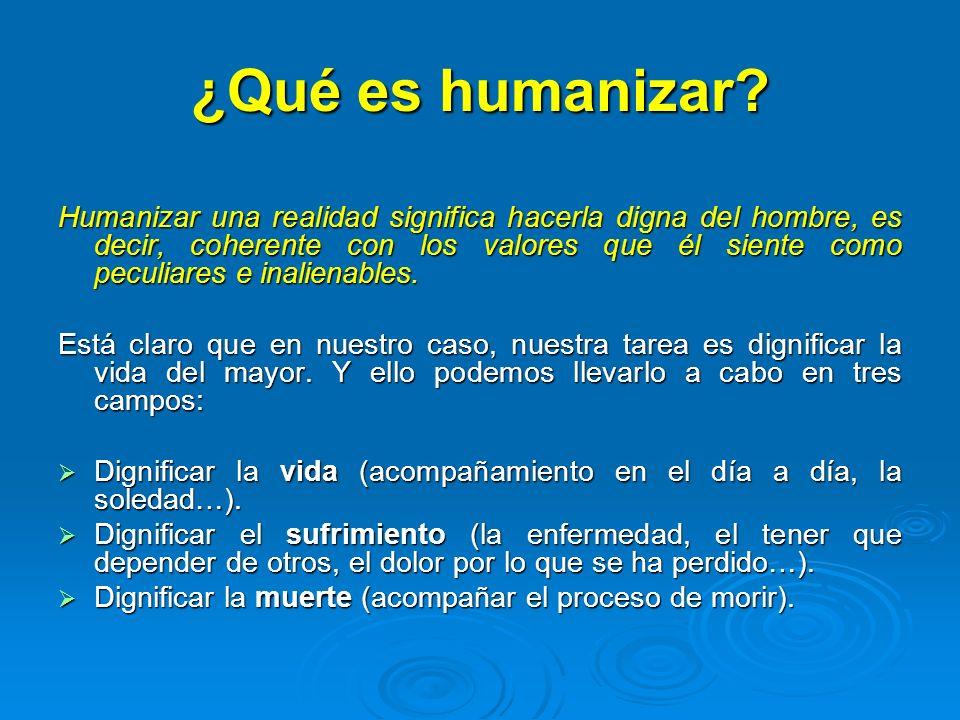 ¿Qué es humanizar? Humanizar una realidad significa hacerla digna del hombre, es decir, coherente con los valores que él siente como peculiares e inal