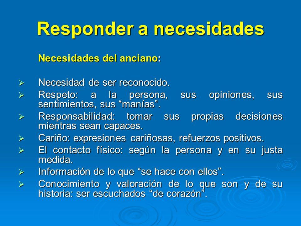 Responder a necesidades Necesidades del anciano: Necesidad de ser reconocido. Necesidad de ser reconocido. Respeto: a la persona, sus opiniones, sus s