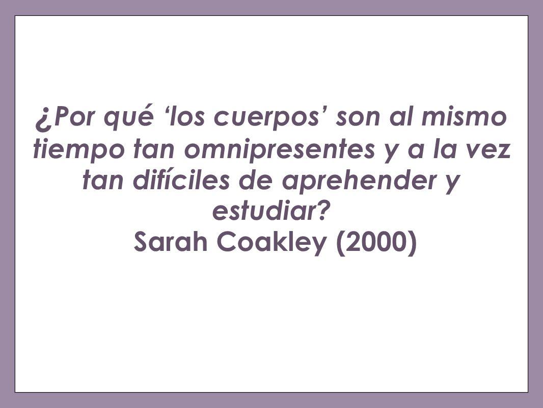 ¿ Por qué los cuerpos son al mismo tiempo tan omnipresentes y a la vez tan difíciles de aprehender y estudiar? Sarah Coakley (2000)