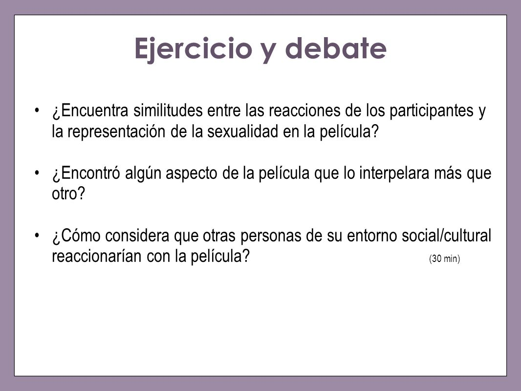 Ejercicio y debate ¿Encuentra similitudes entre las reacciones de los participantes y la representación de la sexualidad en la película? ¿Encontró alg