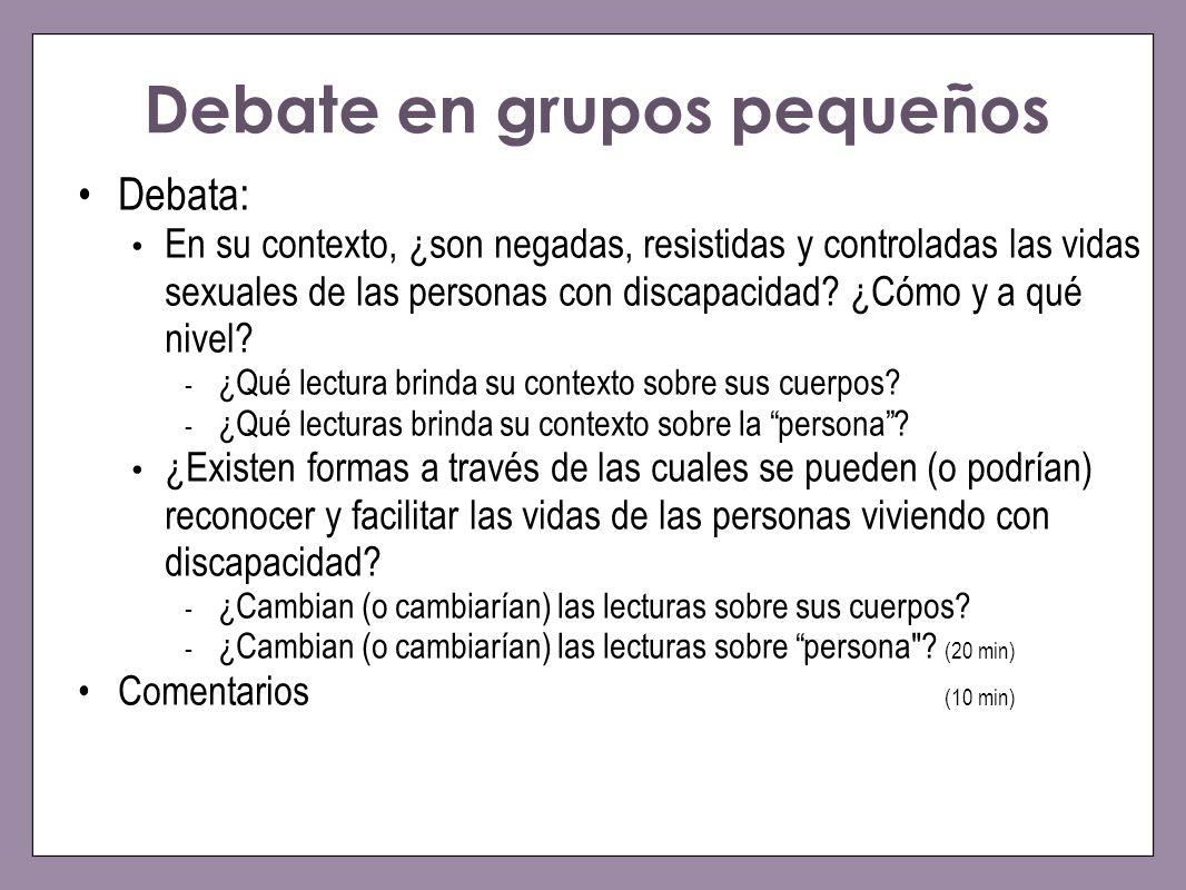 Debate en grupos pequeños Debata: En su contexto, ¿son negadas, resistidas y controladas las vidas sexuales de las personas con discapacidad? ¿Cómo y