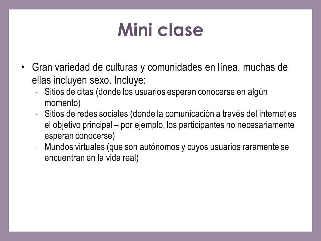 Mini clase Gran variedad de culturas y comunidades en línea, muchas de ellas incluyen sexo. Incluye: - Sitios de citas (donde los usuarios esperan con
