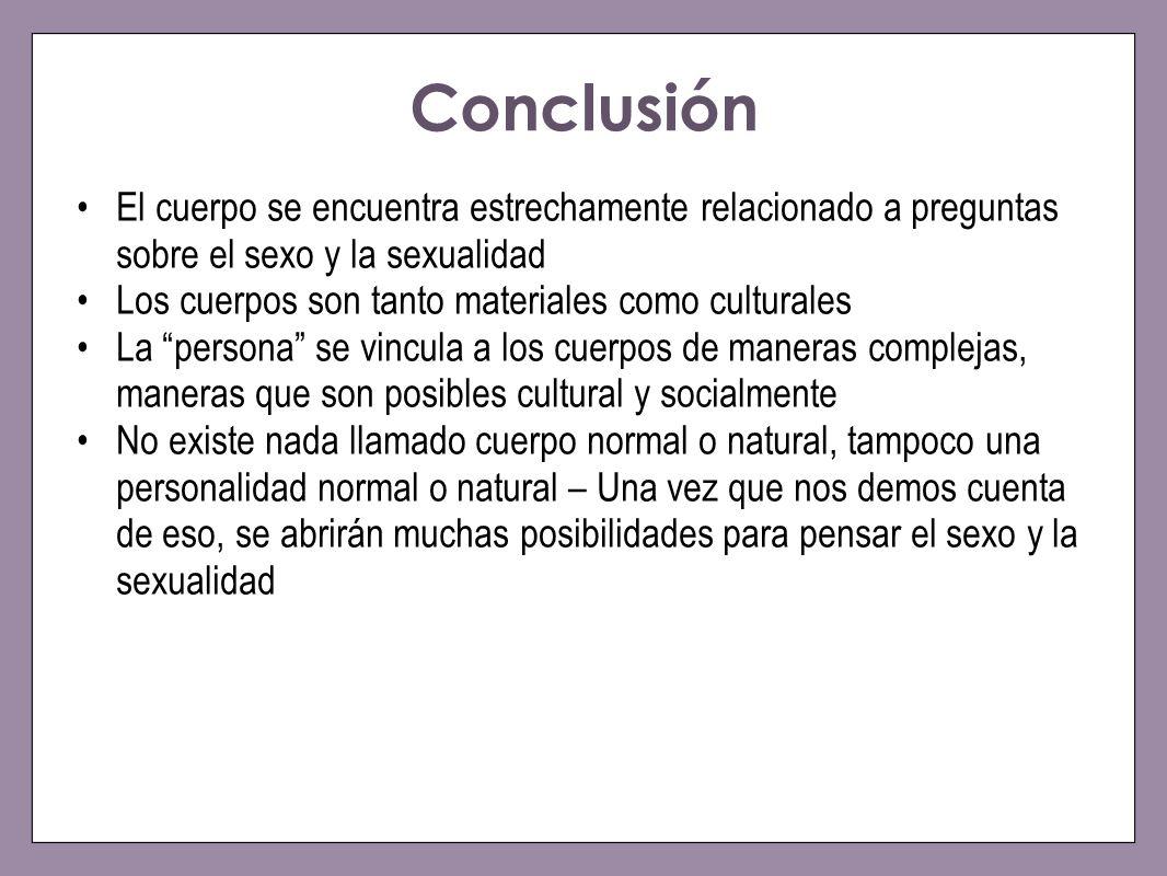 Conclusión El cuerpo se encuentra estrechamente relacionado a preguntas sobre el sexo y la sexualidad Los cuerpos son tanto materiales como culturales