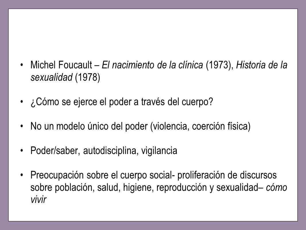 Michel Foucault – El nacimiento de la clínica (1973), Historia de la sexualidad (1978) ¿Cómo se ejerce el poder a través del cuerpo? No un modelo únic