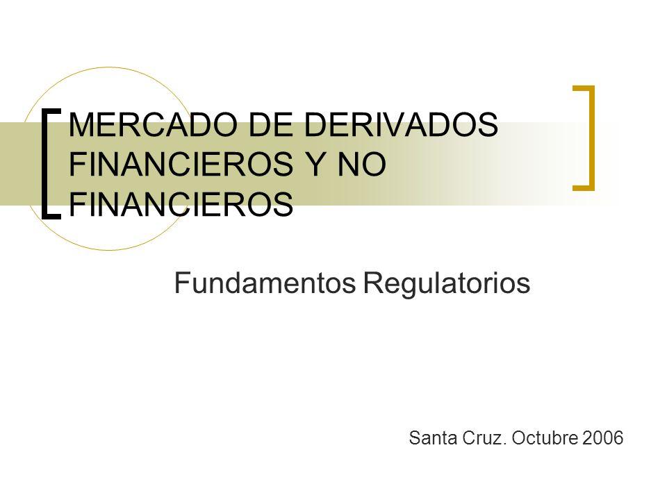 MERCADO DE DERIVADOS FINANCIEROS Y NO FINANCIEROS Fundamentos Regulatorios Santa Cruz. Octubre 2006