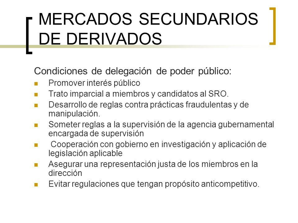 MERCADOS SECUNDARIOS DE DERIVADOS Condiciones de delegación de poder público: Promover interés público Trato imparcial a miembros y candidatos al SRO.