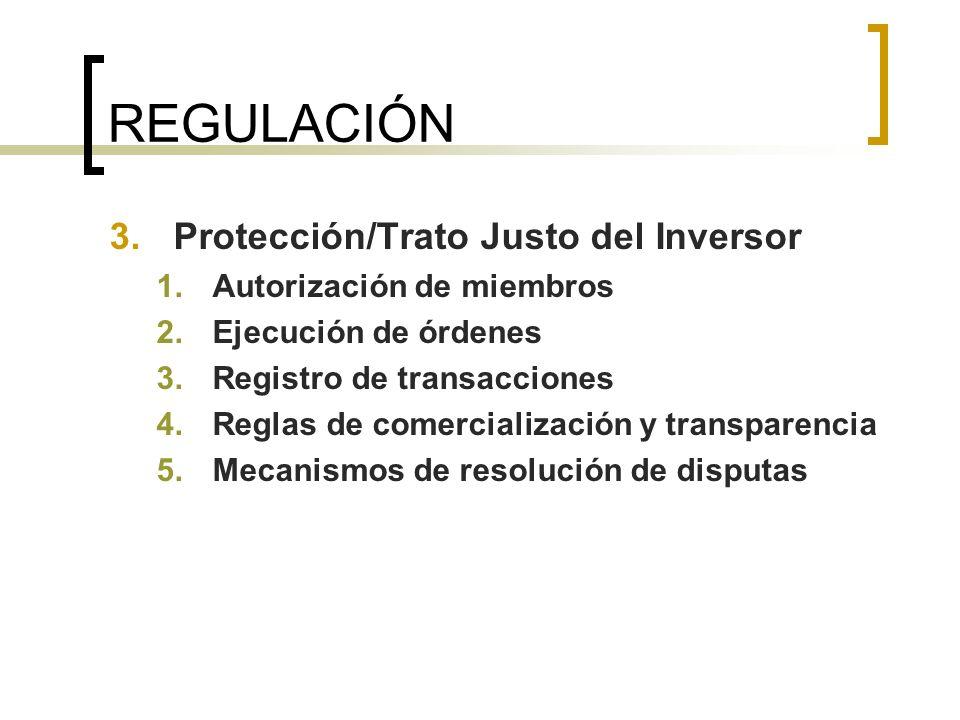 REGULACIÓN 3.Protección/Trato Justo del Inversor 1.Autorización de miembros 2.Ejecución de órdenes 3.Registro de transacciones 4.Reglas de comercializ