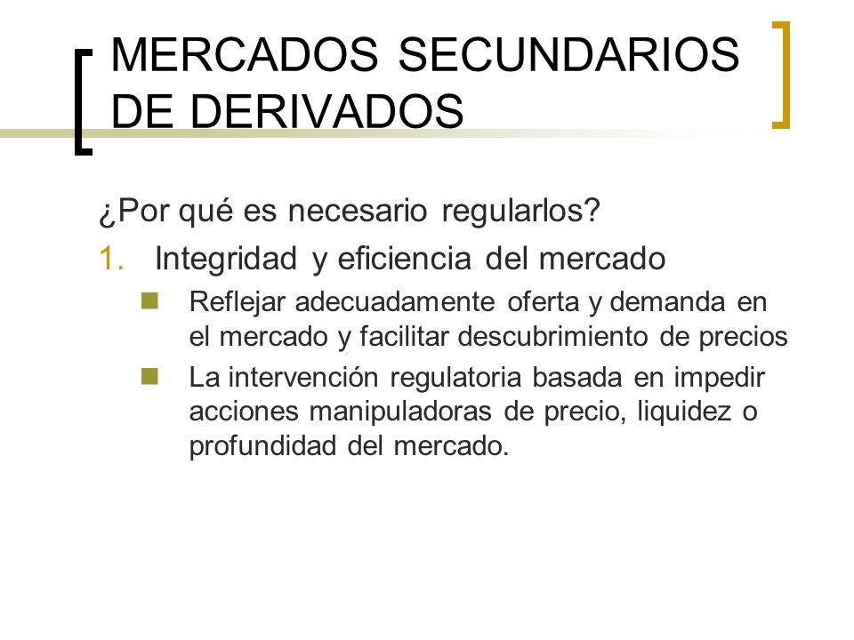 MERCADOS SECUNDARIOS DE DERIVADOS ¿Por qué es necesario regularlos? 1.Integridad y eficiencia del mercado Reflejar adecuadamente oferta y demanda en e