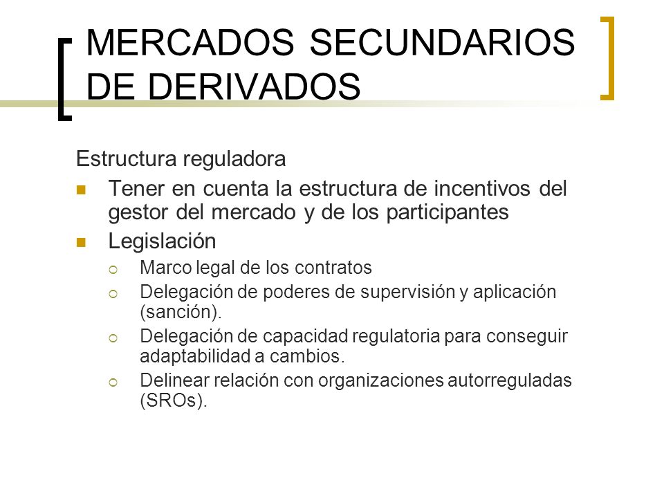 MERCADOS SECUNDARIOS DE DERIVADOS Estructura reguladora Tener en cuenta la estructura de incentivos del gestor del mercado y de los participantes Legi