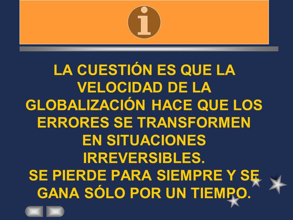 LA CUESTIÓN ES QUE LA VELOCIDAD DE LA GLOBALIZACIÓN HACE QUE LOS ERRORES SE TRANSFORMEN EN SITUACIONES IRREVERSIBLES.