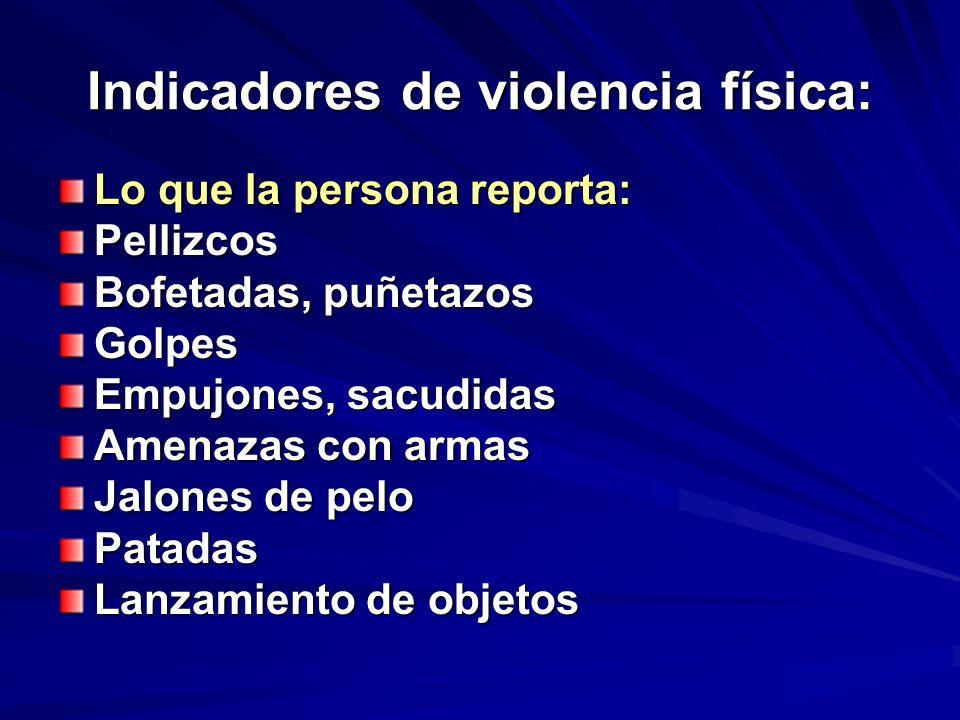 Indicadores de violencia física: Lo que la persona reporta: Pellizcos Bofetadas, puñetazos Golpes Empujones, sacudidas Amenazas con armas Jalones de p