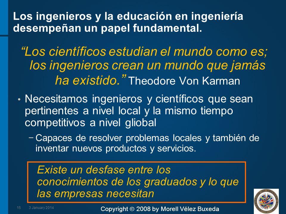 Copyright 2008 by Morell Vélez Buxeda Los ingenieros y la educación en ingeniería desempeñan un papel fundamental. Los científicos estudian el mundo c