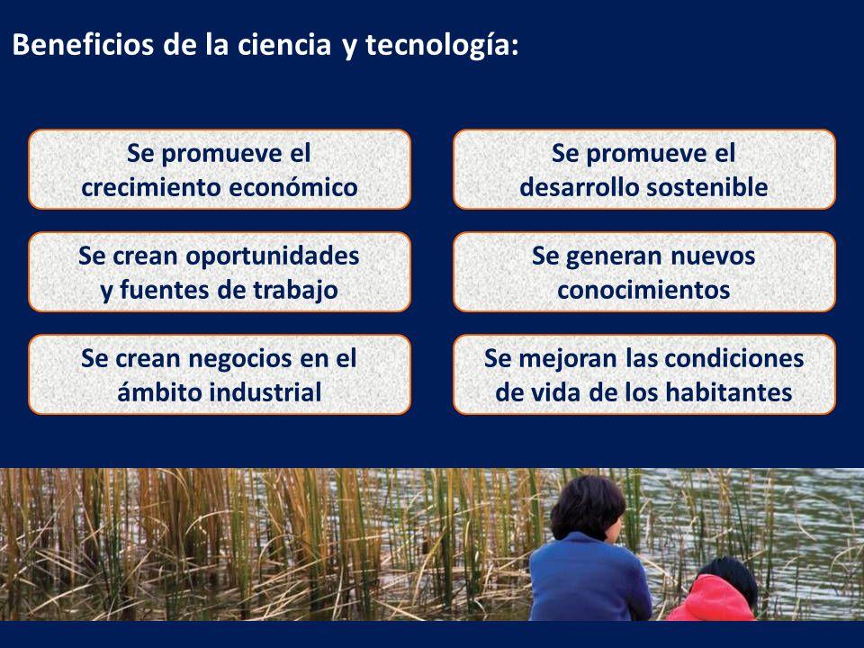 Beneficios de la ciencia y tecnología: Se promueve el crecimiento económico Se promueve el desarrollo sostenible Se crean oportunidades y fuentes de t