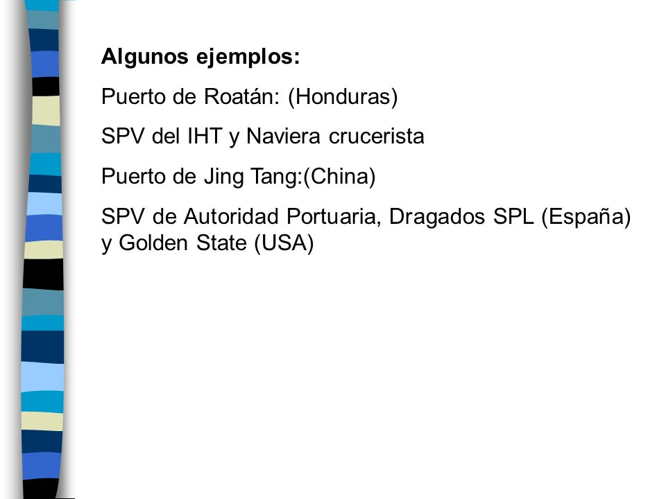 Algunos ejemplos: Puerto de Roatán: (Honduras) SPV del IHT y Naviera crucerista Puerto de Jing Tang:(China) SPV de Autoridad Portuaria, Dragados SPL (