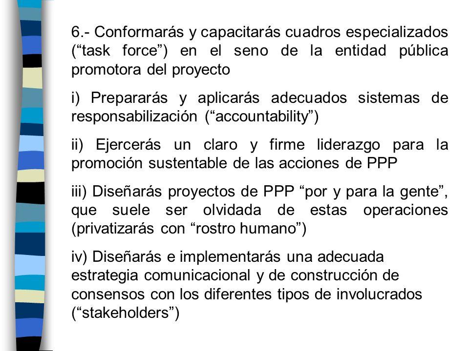 6.- Conformarás y capacitarás cuadros especializados (task force) en el seno de la entidad pública promotora del proyecto i) Prepararás y aplicarás ad