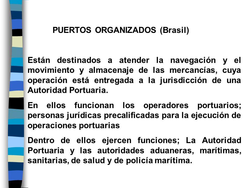 PUERTOS ORGANIZADOS (Brasil) Están destinados a atender la navegación y el movimiento y almacenaje de las mercancías, cuya operación está entregada a
