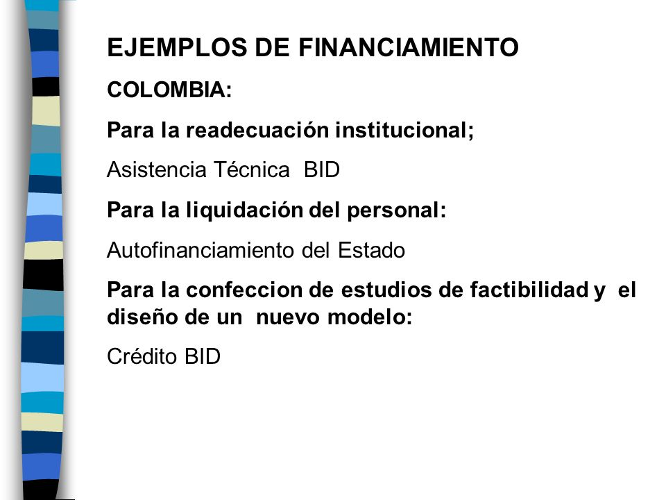 EJEMPLOS DE FINANCIAMIENTO COLOMBIA: Para la readecuación institucional; Asistencia Técnica BID Para la liquidación del personal: Autofinanciamiento d