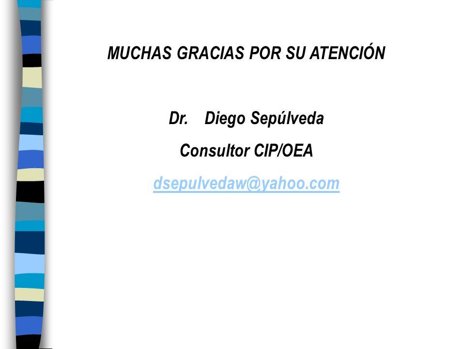 MUCHAS GRACIAS POR SU ATENCIÓN Dr. Diego Sepúlveda Consultor CIP/OEA dsepulvedaw@yahoo.com