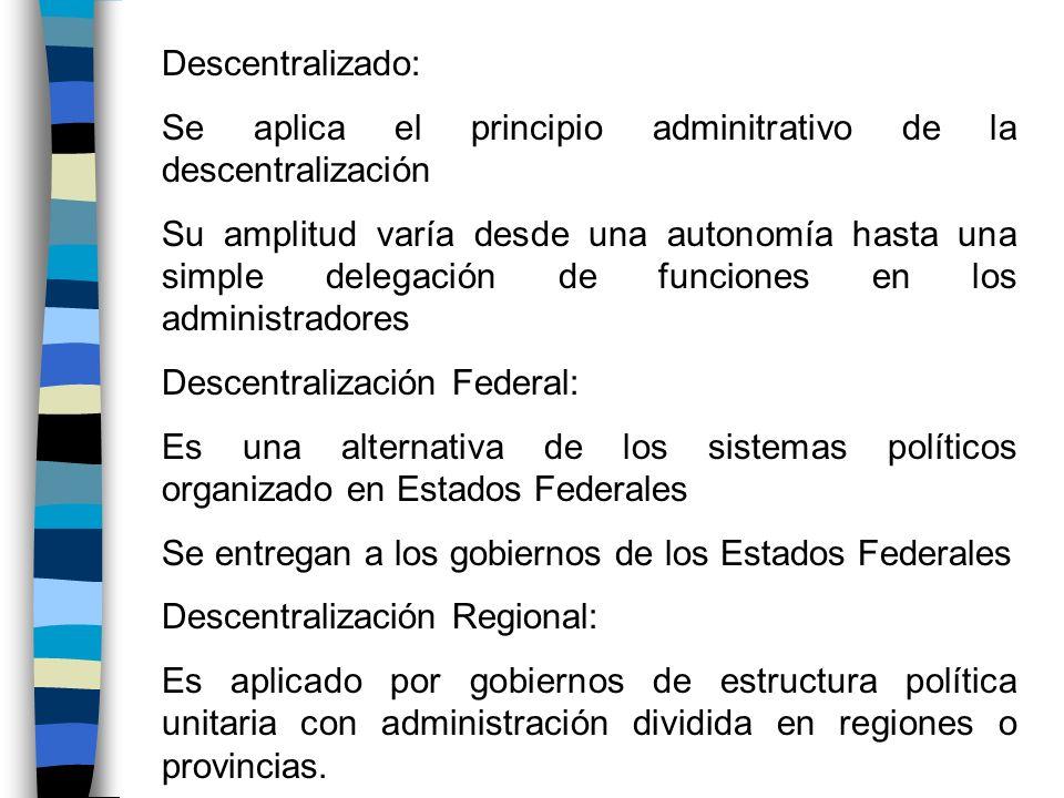 Descentralizado: Se aplica el principio adminitrativo de la descentralización Su amplitud varía desde una autonomía hasta una simple delegación de fun