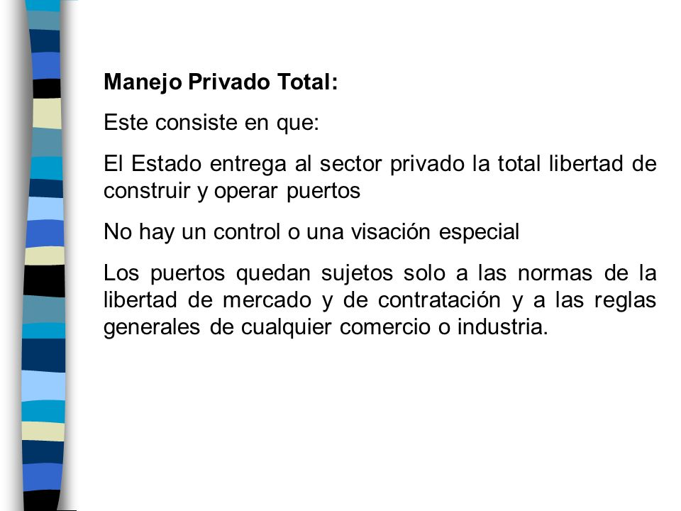 Manejo Privado Total: Este consiste en que: El Estado entrega al sector privado la total libertad de construir y operar puertos No hay un control o un