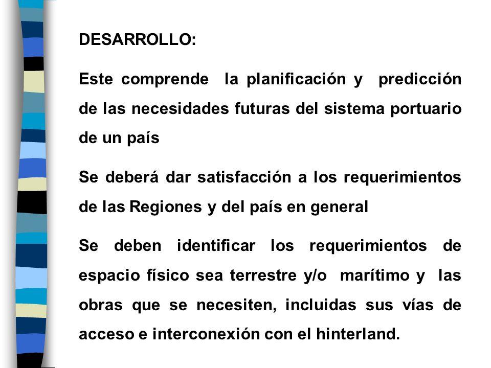 DESARROLLO: Este comprende la planificación y predicción de las necesidades futuras del sistema portuario de un país Se deberá dar satisfacción a los