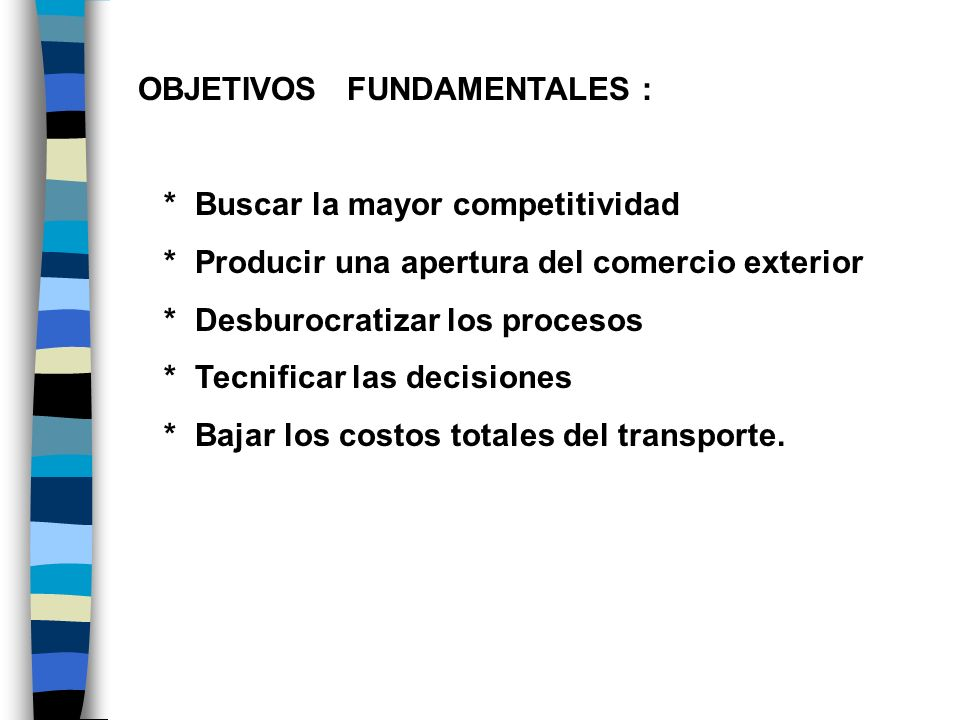 OBJETIVOS FUNDAMENTALES : * Buscar la mayor competitividad * Producir una apertura del comercio exterior * Desburocratizar los procesos * Tecnificar l