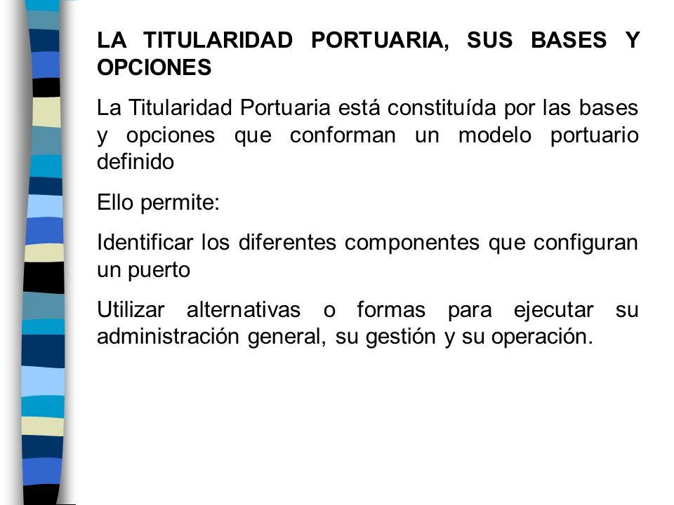 LA TITULARIDAD PORTUARIA, SUS BASES Y OPCIONES La Titularidad Portuaria está constituída por las bases y opciones que conforman un modelo portuario de