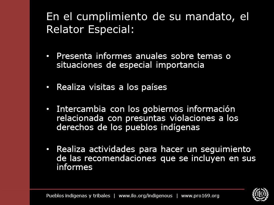 Pueblos indígenas y tribales | www.ilo.org/indigenous | www.pro169.org En el cumplimiento de su mandato, el Relator Especial: Presenta informes anuale
