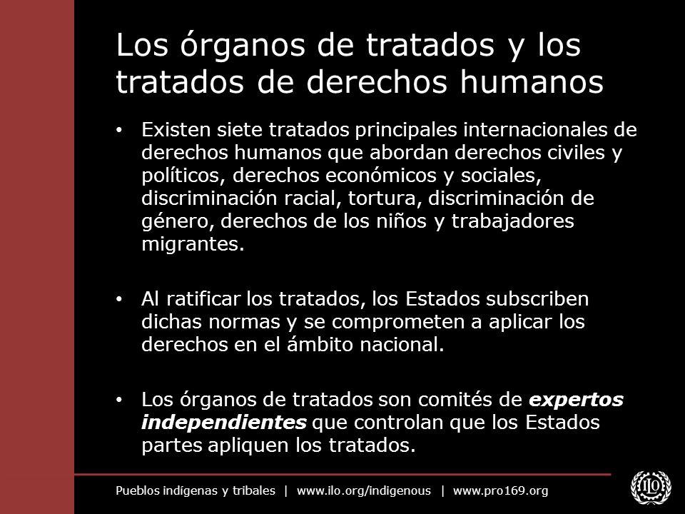 Pueblos indígenas y tribales | www.ilo.org/indigenous | www.pro169.org Los órganos de tratados y los tratados de derechos humanos Existen siete tratad
