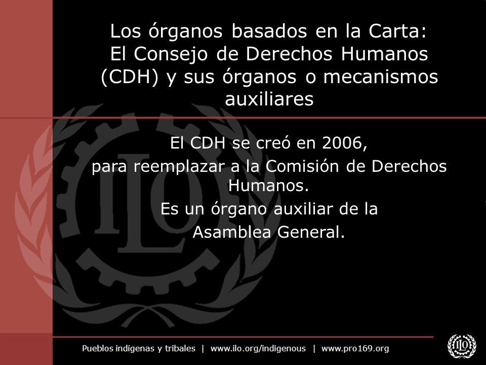 Pueblos indígenas y tribales | www.ilo.org/indigenous | www.pro169.org Los órganos basados en la Carta: El Consejo de Derechos Humanos (CDH) y sus órg