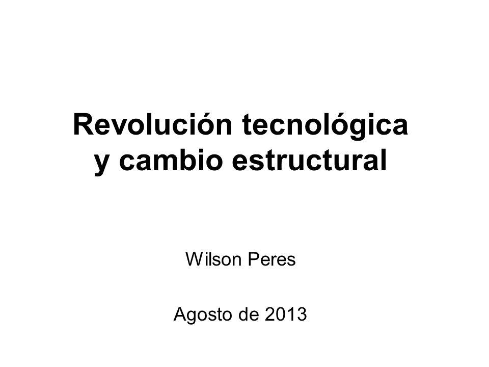 Revolución tecnológica y cambio estructural Wilson Peres Agosto de 2013