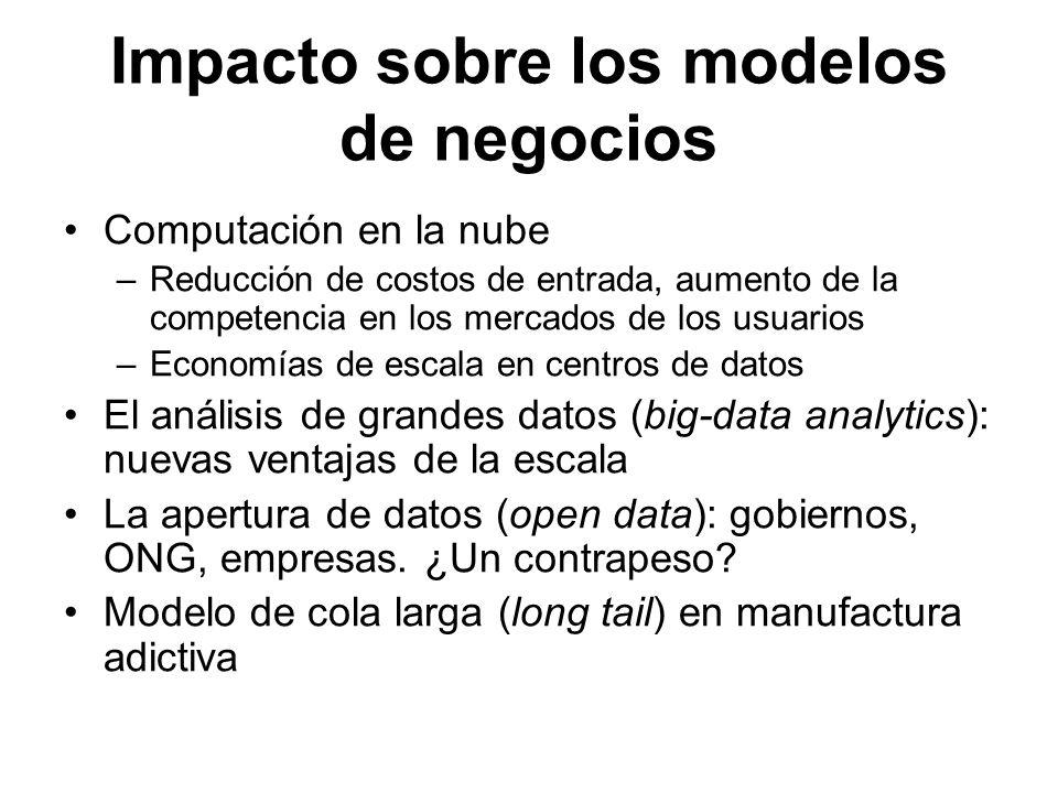 Impacto sobre los modelos de negocios Computación en la nube –Reducción de costos de entrada, aumento de la competencia en los mercados de los usuario
