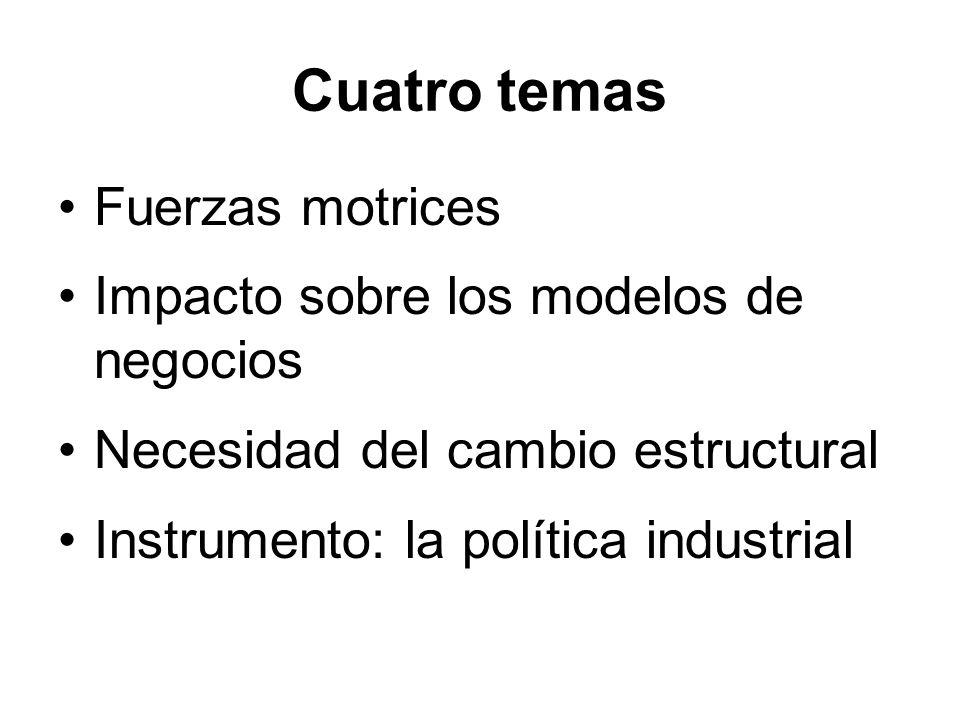 Cuatro temas Fuerzas motrices Impacto sobre los modelos de negocios Necesidad del cambio estructural Instrumento: la política industrial