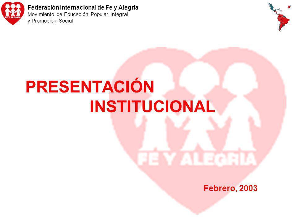 Federación Internacional de Fe y Alegría Movimiento de Educación Popular Integral y Promoción Social PRESENTACIÓN INSTITUCIONAL Febrero, 2003