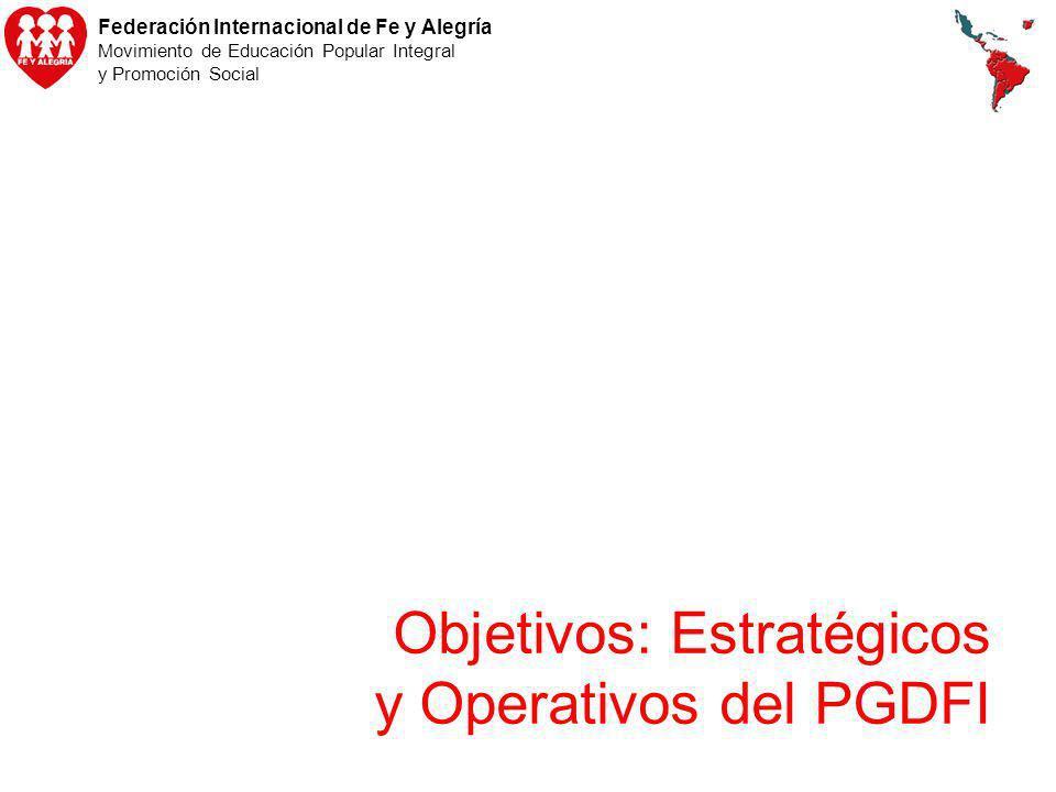 Federación Internacional de Fe y Alegría Movimiento de Educación Popular Integral y Promoción Social Objetivos: Estratégicos y Operativos del PGDFI