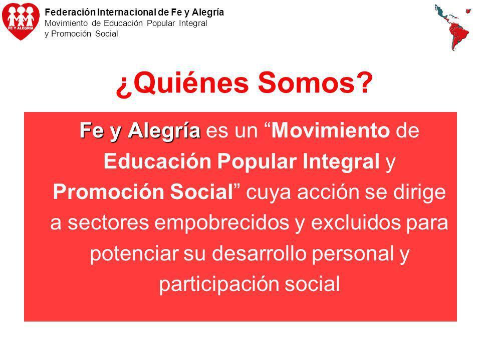 Federación Internacional de Fe y Alegría Movimiento de Educación Popular Integral y Promoción Social ¿Quiénes Somos? Fe y Alegría Fe y Alegría es un M