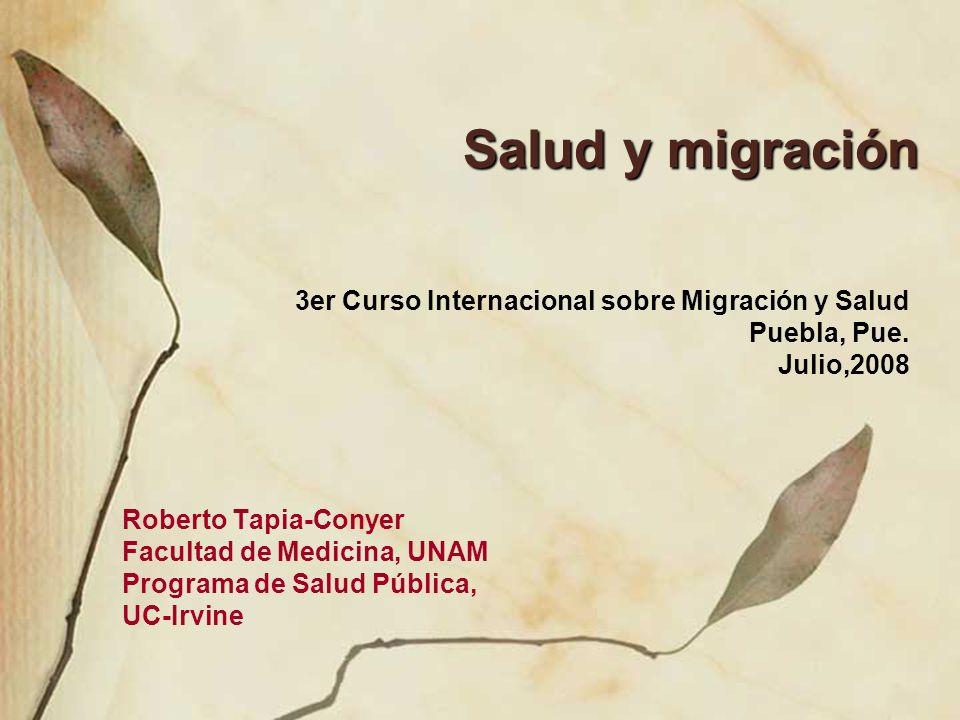 Salud y migración Roberto Tapia-Conyer Facultad de Medicina, UNAM Programa de Salud Pública, UC-Irvine 3er Curso Internacional sobre Migración y Salud