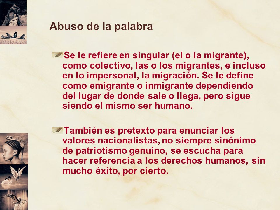 Abuso de la palabra Se le refiere en singular (el o la migrante), como colectivo, las o los migrantes, e incluso en lo impersonal, la migración. Se le